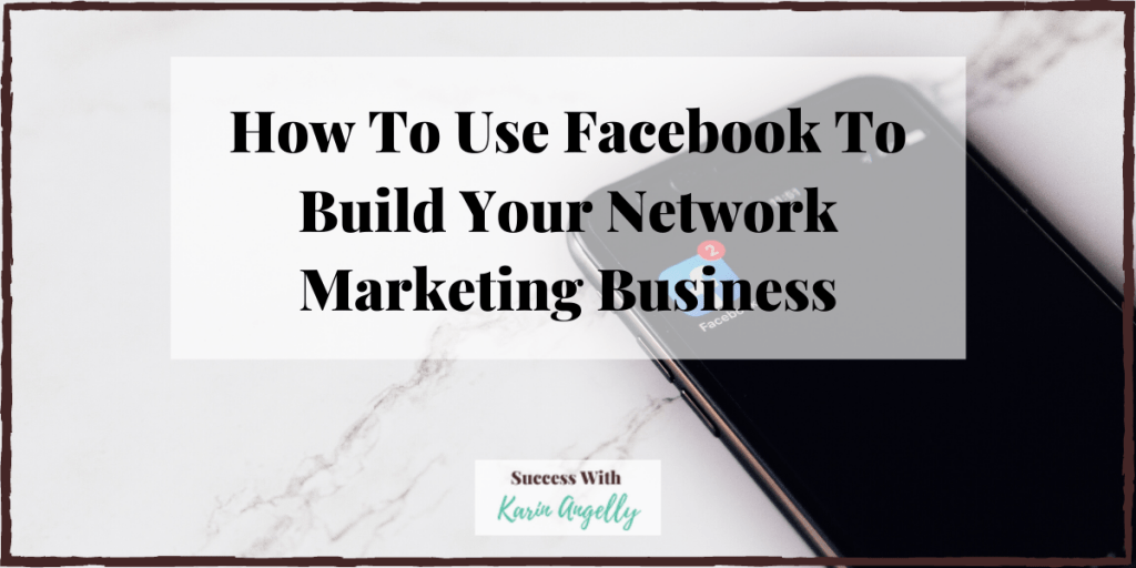 How To Use Facebook To Build Your Network Marketing Business